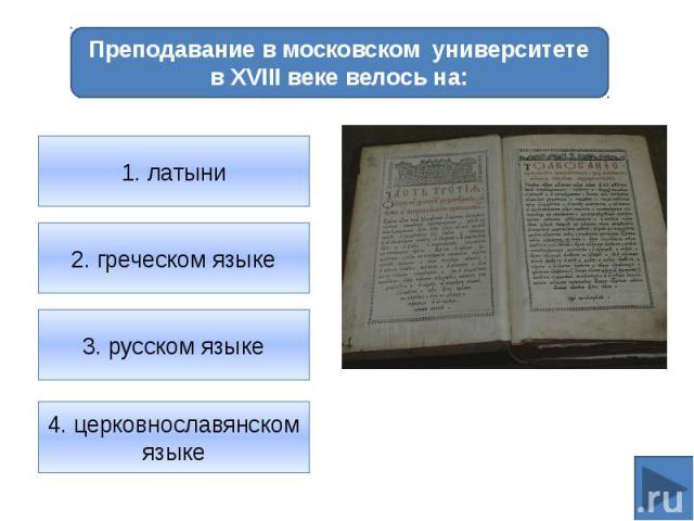Преподавание в московском университете в XVIII веке велось на:1. латыни2. греческом языке3. русском языке4. церковнославянском языке