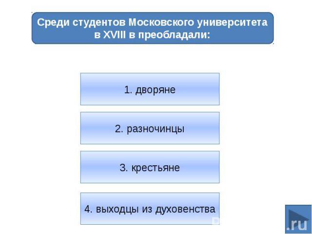 Среди студентов Московского университета в XVIII в преобладали:1. дворяне2. разночинцы3. крестьяне4. выходцы из духовенства