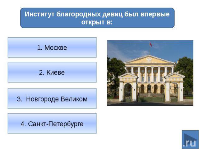 Институт благородных девиц был впервые открыт в:1. Москве2. Киеве3. Новгороде Великом4. Санкт-Петербурге