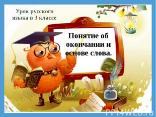 Понятие об окончании и основе слова.Урок русского языка в 3 классе