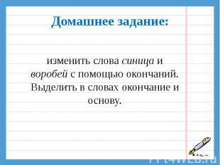 Домашнее задание:изменить слова синица и воробей с помощью окончаний. Выделить в