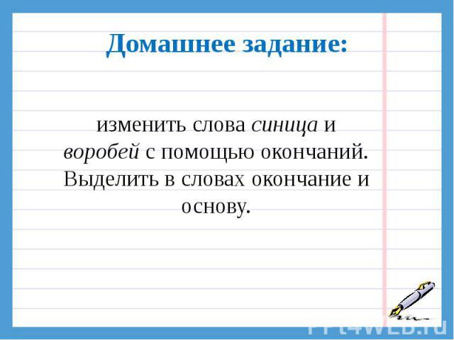 Домашнее задание:изменить слова синица и воробей с помощью окончаний. Выделить в словах окончание и основу.