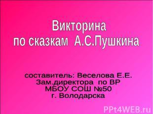 Викторина по сказкам А.С.Пушкинасоставитель: Веселова Е.Е. Зам.директора по ВР М