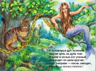 У лукоморья дуб зеленый; Златая цепь на дубе том: И днем и ночью кот ученый Всё