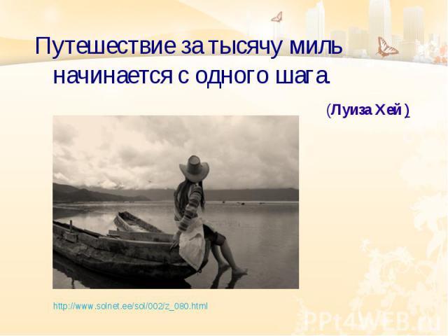 Путешествие за тысячу миль начинается с одного шага. (Луиза Хей ) http://www.solnet.ee/sol/002/z_080.html