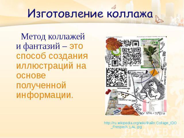Метод коллажей и фантазий – это способ создания иллюстраций на основе полученной информации. http://ru.wikipedia.org/wiki/Файл:Collage_IDO _Frespech_LAL.jpg