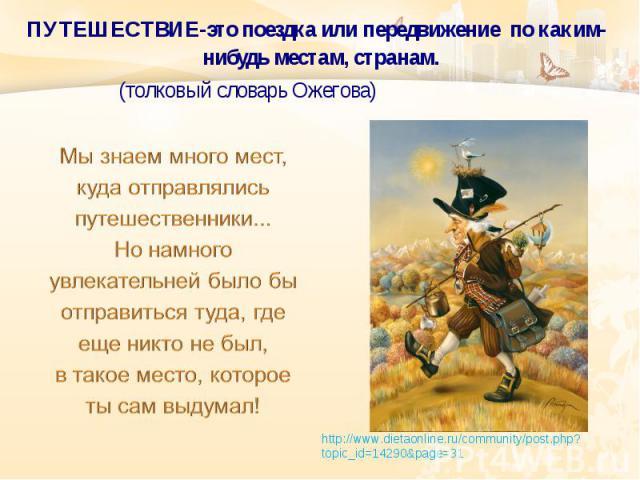ПУТЕШЕСТВИЕ-это поездка или передвижение по каким-нибудь местам, странам. (толковый словарь Ожегова) http://www.dietaonline.ru/community/post.php?topic_id =14290&page=31