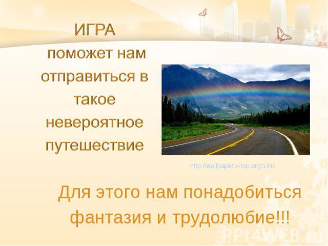 Для этого нам понадобиться фантазия и трудолюбие!!! http://wallpaper.x-top.org/141/