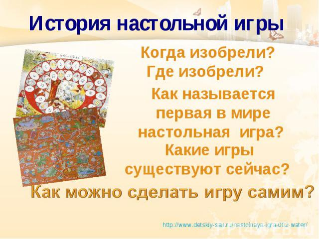 История настольной игры Когда изобрели? Где изобрели? Как называется первая в мире настольная игра? Какие игры существуют сейчас? http://www.detskiy-sait.ru/nastolnaya-igra-002-water/