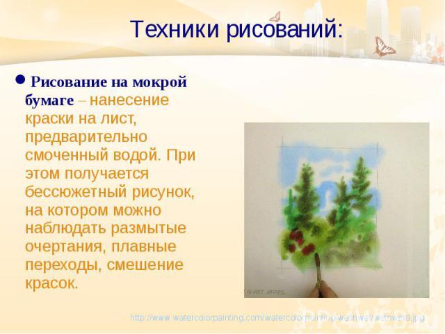 Техники рисований: http://www.watercolorpainting.com/watercolorpainting/wetinwet/wetnwet9.jpg Рисование на мокрой бумаге – нанесение краски на лист, предварительно смоченный водой. При этом получается бессюжетный рисунок, на котором можно наблюдать …