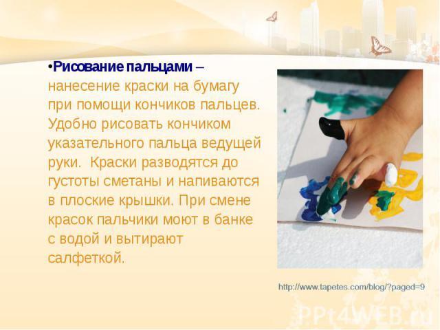 Рисование пальцами – нанесение краски на бумагу при помощи кончиков пальцев. Удобно рисовать кончиком указательного пальца ведущей руки. Краски разводятся до густоты сметаны и напиваются в плоские крышки. При смене красок пальчики моют в банке с вод…