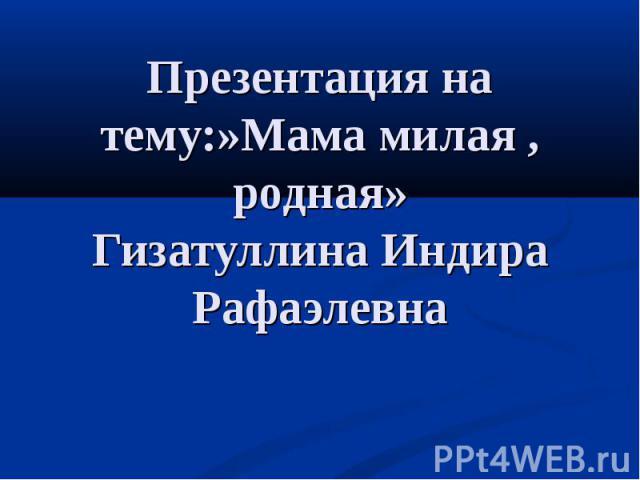 Презентация на тему:»Мама милая, родная» Гизатуллина Индира Рафаэлевна