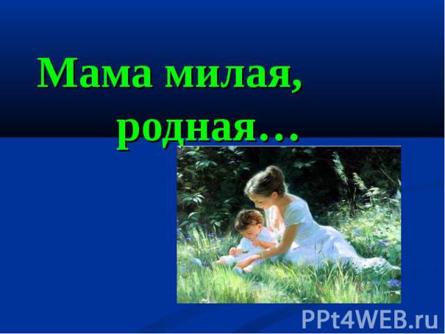Мама милая, родная…