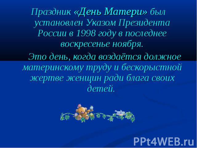 Праздник «День Матери» был установлен Указом Президента России в 1998 году в последнее воскресенье ноября. Это день, когда воздаётся должное материнскому труду и бескорыстной жертве женщин ради блага своих детей. Это день, когда воздаётся должное ма…