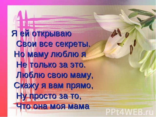 Я ей открываю Свои все секреты. Я ей открываю Свои все секреты. Но маму люблю я Не только за это. Люблю свою маму, Скажу я вам прямо, Ну просто за то, Что она моя мама Но маму люблю я Не только за это. Люблю свою маму, Скажу я вам прямо, Ну просто з…