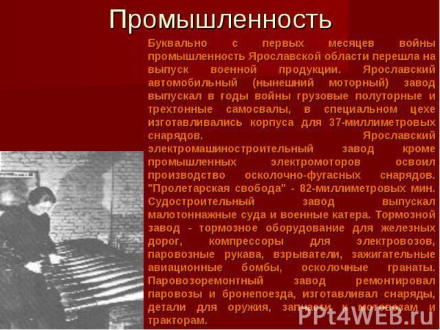 Промышленность Буквально с первых месяцев войны промышленность Ярославской области перешла на выпуск военной продукции. Ярославский автомобильный (нынешний моторный) завод выпускал в годы войны грузовые полуторные и трехтонные самосвалы, в специальн…