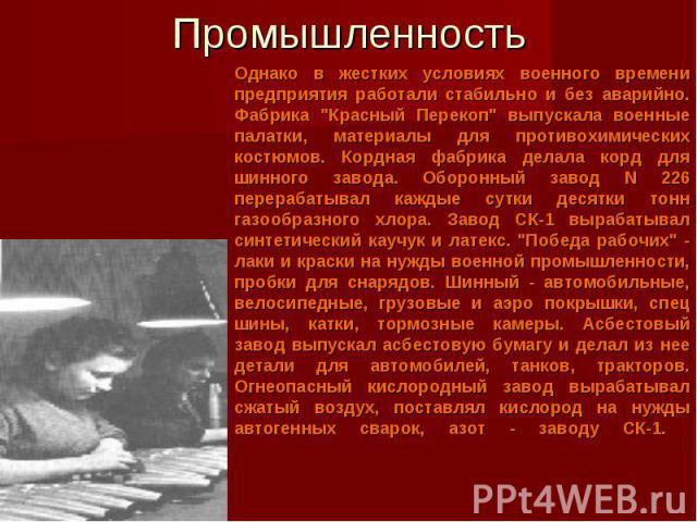 Промышленность Однако в жестких условиях военного времени предприятия работали стабильно и без аварийно. Фабрика
