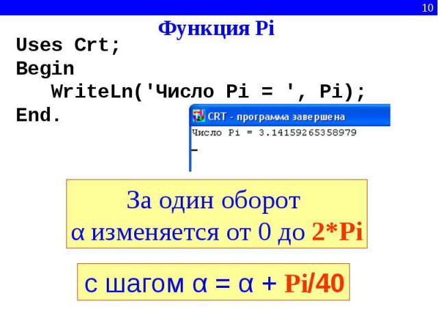 Функция Pi Uses Crt;BeginWriteLn('Число Pi = ', Pi);End. За один оборот α изменяется от 0 до 2*Piс шагом α = α + Pi/40