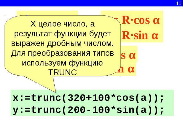 Х целое число, а результат функции будет выражен дробным числом.Для преобразования типов используем функцию TRUNCx:=trunc(320+100*cos(a));y:=trunc(200-100*sin(a));R∙cos αR∙sin α