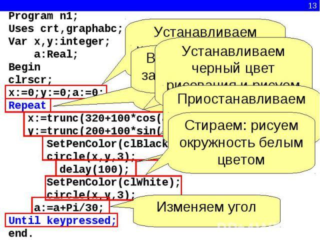 Program n1; Uses crt,graphabc; Var x,y:integer; a:Real; Begin clrscr;x:=0;y:=0;a:=0; Repeat x:=trunc(320+100*cos(a)) y:=trunc(200+100*sin(a)); SetPenColor(clBlack); circle(x,y,3); delay(100); SetPenColor(clWhite); circle(x,y,3); a:=a+Pi/30 Until key…