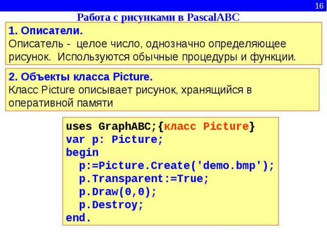 Работа с рисунками в PascalABC1. Описатели.Описатель - целое число, однозначно определяющее рисунок. Используются обычные процедуры и функции. 2. Объекты класса Picture.Класс Picture описывает рисунок, хранящийся в оперативной памяти uses GraphABC;{…