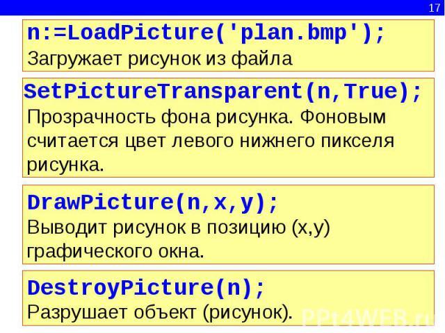 n:=LoadPicture('plan.bmp');Загружает рисунок из файла SetPictureTransparent(n,True);Прозрачность фона рисунка. Фоновым считается цвет левого нижнего пикселя рисунка.DrawPicture(n,x,y);Выводит рисунок в позицию (x,y) графического окна.DestroyPicture(…