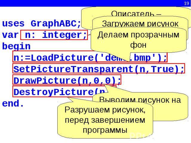 Делаем прозрачным фонВыводим рисунок на экранРазрушаем рисунок, перед завершением программыОписатель – переменная целого типаЗагружаем рисунок из файлаuses GraphABC;var n: integer;begin n:=LoadPicture('demo.bmp'); SetPictureTransparent(n,True); D…