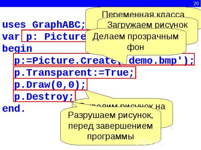 Переменная класса PictureЗагружаем рисунок из файлаДелаем прозрачным фонРазрушаем рисунок, перед завершением программыВыводим рисунок на экранuses GraphABC;var p: Picture;begin p:=Picture.Create('demo.bmp'); p.Transparent:=True; p.Draw(0,0); p.Destr…