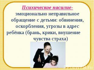 Психическое насилие- эмоционально неправильное обращение с детьми: обвинения, ос