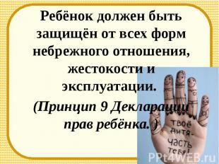 Ребёнок должен быть защищён от всех форм небрежного отношения, жестокости и эксп