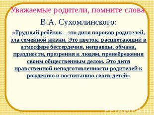 Уважаемые родители, помните слова В.А. Сухомлинского:«Трудный ребёнок – это дитя