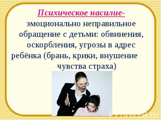 Психическое насилие- эмоционально неправильное обращение с детьми: обвинения, оскорбления, угрозы в адрес ребёнка (брань, крики, внушение