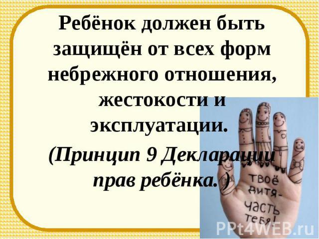 Ребёнок должен быть защищён от всех форм небрежного отношения, жестокости и эксплуатации. (Принцип 9 Декларации прав ребёнка. )