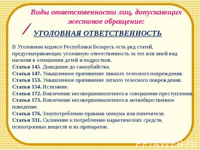 Виды ответственности лиц, допускающих жестокое обращение:УГОЛОВНАЯ ОТВЕТСТВЕННОСТЬВ Уголовном кодексе Республики Беларусь есть ряд статей, предусматривающих уголовную ответственность за тот или иной вид насилия в отношении детей и подростков.Статья …
