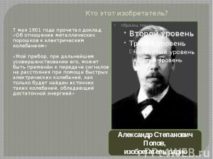 Кто этот изобретатель?7 мая 1901 года прочитал доклад «Об отношении металлически