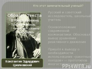 Кто этот замечательный ученый?Русский и советский исследователь, школьный учител