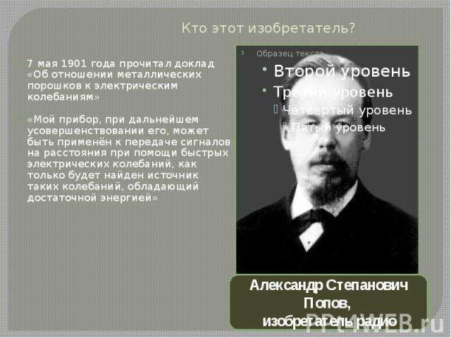 Кто этот изобретатель?7 мая 1901 года прочитал доклад «Об отношении металлических порошков к электрическим колебаниям»«Мой прибор, при дальнейшем усовершенствовании его, может быть применён к передаче сигналов на расстояния при помощи быстрых электр…