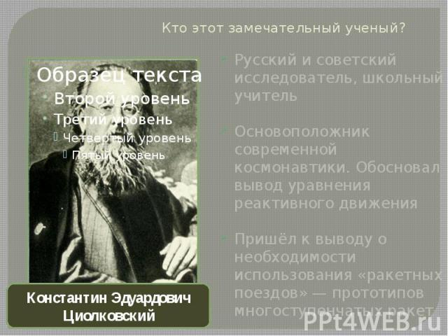 Кто этот замечательный ученый?Русский и советский исследователь, школьный учитель Основоположник современной космонавтики. Обосновал вывод уравнения реактивного движенияПришёл к выводу о необходимости использования «ракетных поездов»— прототипов мн…