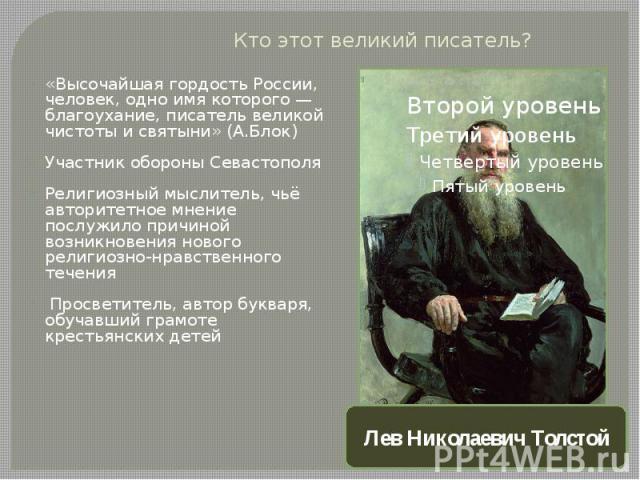 Кто этот великий писатель?«Высочайшая гордость России, человек, одно имя которого— благоухание, писатель великой чистоты и святыни» (А.Блок) Участник обороны Севастополя Религиозный мыслитель, чьё авторитетное мнение послужило причиной возникновени…