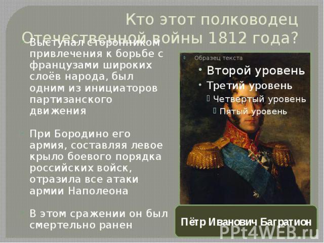 Кто этот полководец Отечественной войны 1812 года?Выступал сторонником привлечения к борьбе с французами широких слоёв народа, был одним из инициаторов партизанского движенияПри Бородино его армия, составляя левое крыло боевого порядка российских во…