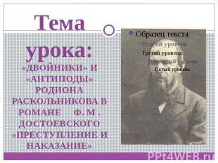Тема урока:«ДВОЙНИКИ» И «АНТИПОДЫ» РОДИОНА РАСКОЛЬНИКОВА В РОМАНЕ Ф. М . ДОСТОЕВ
