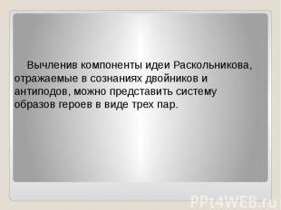 Вычленив компоненты идеи Раскольникова, отражаемые в сознаниях двойников и антип