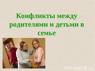 Конфликты между родителями и детьми в семье