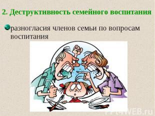 2. Деструктивность семейного воспитания разногласия членов семьи по вопросам вос