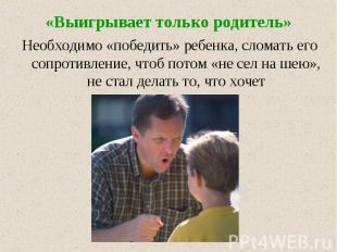 «Выигрывает только родитель» Необходимо «победить» ребенка, сломать его сопротив