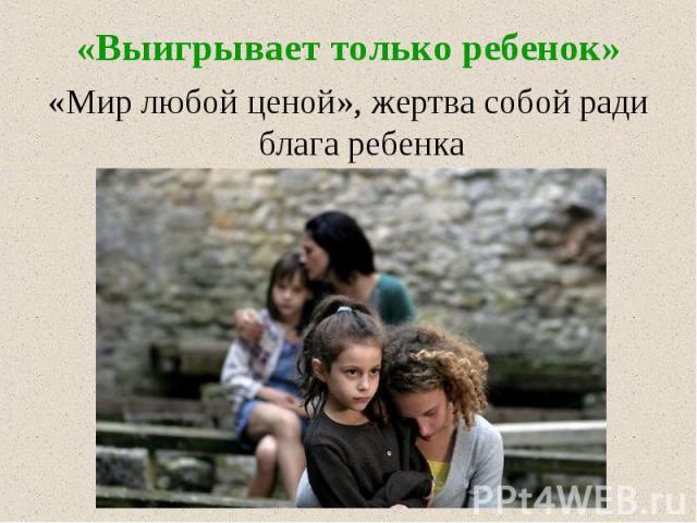«Выигрывает только ребенок» «Мир любой ценой», жертва собой ради блага ребенка