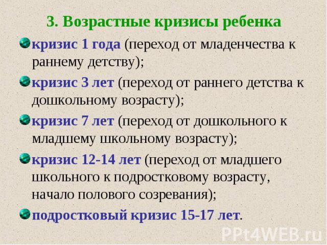 3. Возрастные кризисы ребенка кризис 1 года (переход от младенчества к раннему детству); кризис 3 лет (переход от раннего детства к дошкольному возрасту); кризис 7 лет (переход от дошкольного к младшему школьному возрасту); кризис 12-14 лет (переход…