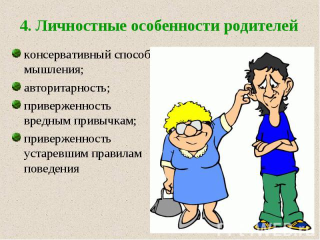 4. Личностные особенности родителей консервативный способ мышления; авторитарность; приверженность вредным привычкам; приверженность устаревшим правилам поведения