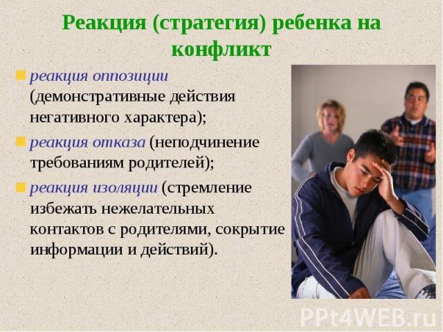 Реакция (стратегия) ребенка на конфликт реакция оппозиции (демонстративные действия негативного характера); реакция отказа (неподчинение требованиям родителей); реакция изоляции (стремление избежать нежелательных контактов с родителями, сокрытие инф…
