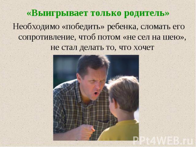 «Выигрывает только родитель» Необходимо «победить» ребенка, сломать его сопротивление, чтоб потом «не сел на шею», не стал делать то, что хочет